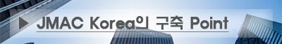 JMAC Korea의 구축 Point
